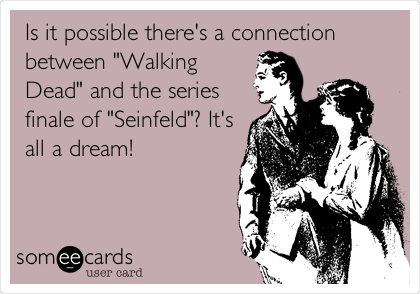 "Is it possible there's a connection between ""Walking Dead"" and the series finale of ""Seinfeld""? It's all a dream!"