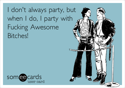 I don't always party, but when I do, I party with Fucking Awesome Bitches!