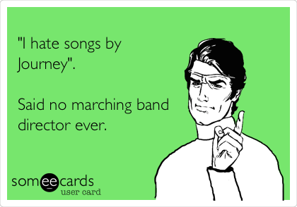 """I hate songs by Journey"".  Said no marching band director ever."