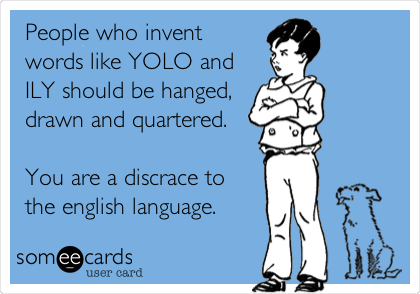 People who invent words like YOLO and ILY should be hanged, drawn and quartered.  You are a discrace to  the english language.