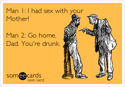 Man 1: I had sex with your Mother!  Man 2: Go home, Dad. You're drunk.