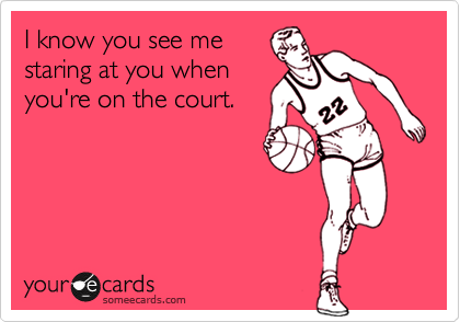 I know you see me staring at you when you're on the court.
