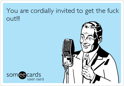 You are cordially invited to get the fuck out!!!
