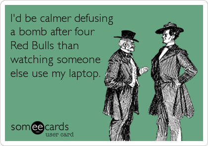 I'd be calmer defusing a bomb after four Red Bulls than watching someone else use my laptop.