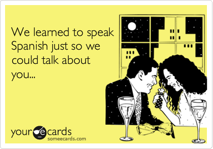 We learned to speak Spanish just so we could talk about you...