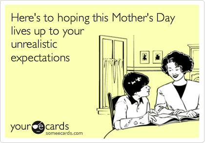 Here's to hoping this Mother's Day lives up to your