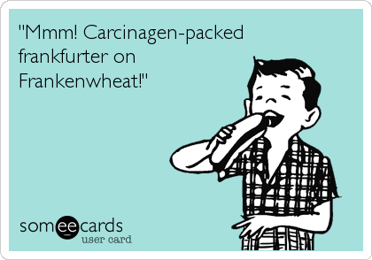 """Mmm! Carcinagen-packed frankfurter on Frankenwheat!"""