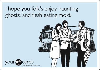 I hope you folk's enjoy haunting ghosts, and flesh eating mold.