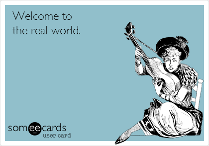 Welcome to the real world.