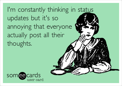 I'm constantly thinking in status updates but it's so  annoying that everyone actually post all their  thoughts.