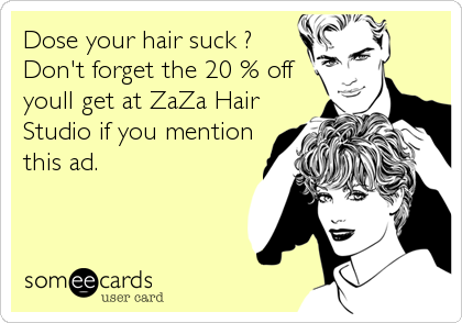 Dose your hair suck ? Don't forget the 20 % off youll get at ZaZa Hair Studio if you mention this ad.