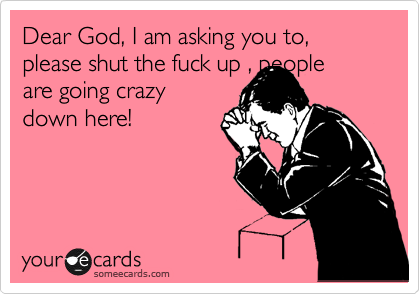 Dear God, I am asking you to, please shut the fuck up , people are going crazy down here!