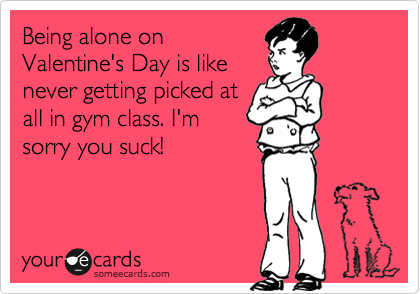Being alone on Valentine's Day is like never getting picked at all in gym class. I'm sorry you suck!