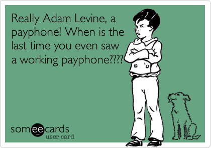 Really Adam Levine, a payphone! When is the last time you even saw a working payphone????