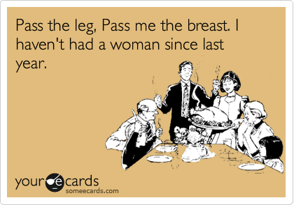 Pass the leg, Pass me the breast. I haven't had a woman since last year.