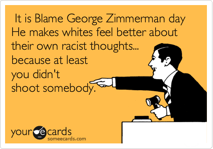 It is Blame George Zimmerman day He makes whites feel better about their own racist thoughts...  because at least you didn't shoot somebody.
