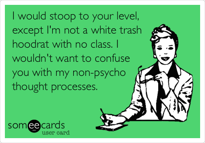 I would stoop to your level, except I'm not a white trash hoodrat with no class. I wouldn't want to confuse you with my non-psycho thought processes.