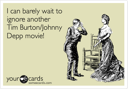 I can barely wait to  ignore another  Tim Burton/Johhny Depp movie!