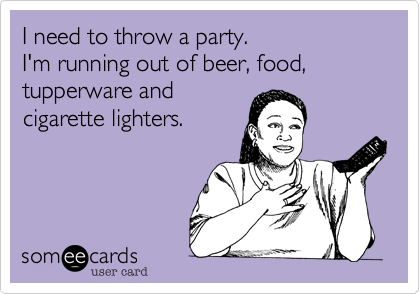 I need to throw a party.  I'm running out of beer, food, tupperware and  cigarette lighters.