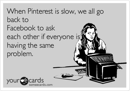 When Pinterest is slow, we all go back to