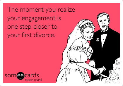 The moment you realize your engagement is one step closer to your first divorce.