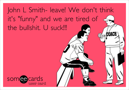 "John L Smith- leave! We don't think it's ""funny"" and we are tired of the bullshit. U suck!!!"
