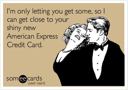 I'm only letting you get some, so I can get close to your shiny new American Express Credit Card.