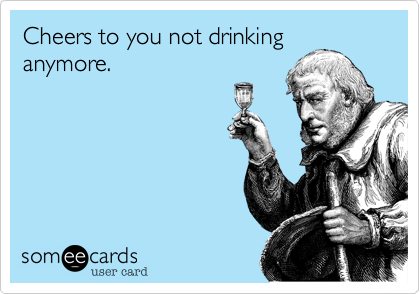 Cheers to you not drinking anymore.