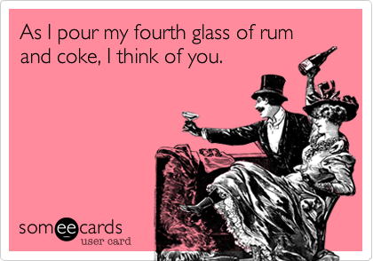 As I pour my fourth glass of rum and coke%2C I think of you.