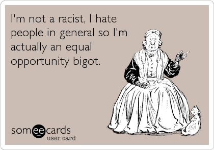 I'm not a racist, I hate people in general so I'm  actually an equal opportunity bigot.