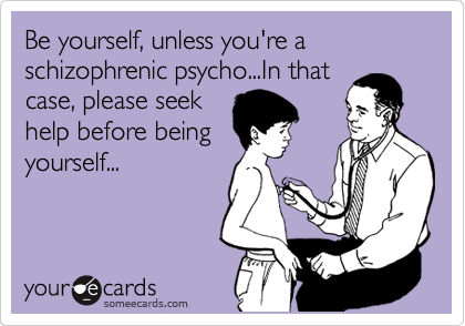 Be yourself, unless you're a schizophrenic psycho...In that case, please seek help before being yourself...