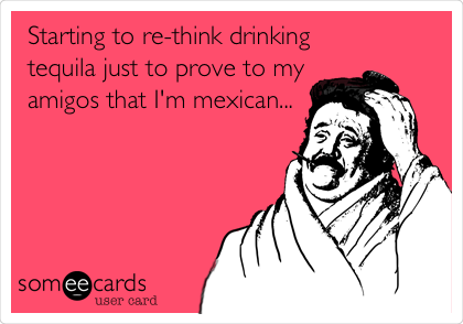 Starting to re-think drinking tequila just to prove to my amigos that I'm mexican...
