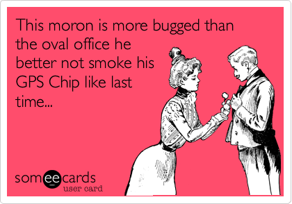 This moron is more bugged than the oval office he better not smoke his GPS Chip like last time...