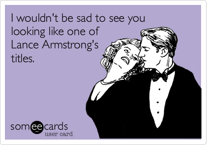 I wouldn't be sad to see you looking like one of Lance Armstrong's titles.
