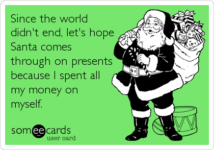 Since the world didn't end, let's hope Santa comes through on presents because I spent all my money on     myself.