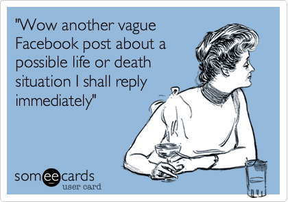 """""""Wow another vague Facebook post about a possible life or death situation I shall reply immediately"""""""