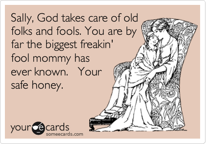 Sally, God takes care of old folks and fools. You are by far the biggest freakin' fool mommy has ever known.   Your safe honey.