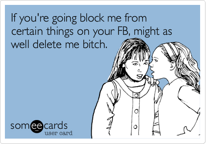 If your block me from certain things on your FB, might aswell delete me bitch.