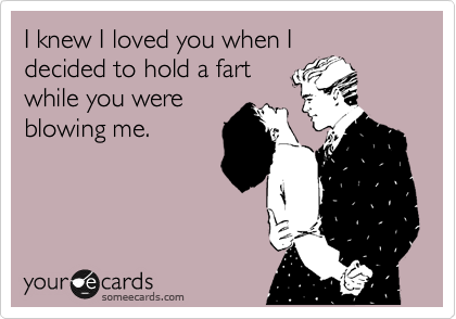 I knew I loved you when I decided to hold a fart while you were blowing me!