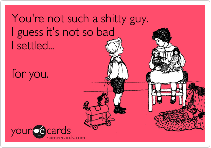 You're not such a shitty guy.  I guess it's not so bad  I settled...  for you.