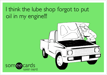 I think the lube shop forgot to put oil in my engine!!!