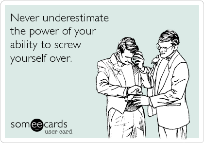 Never underestimate the power of your  ability to screw  yourself over.