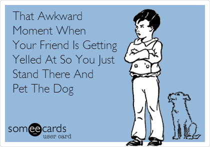 That Awkward Moment When Your Friend Is Getting Yelled At So You Just Stand There And Pet The Dog