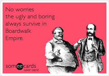 No worries the ugly and boring always survive in Boardwalk Empire.