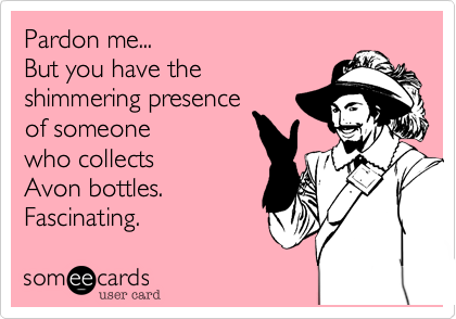 Pardon me... But you have the shimmering presence of someone who collects Avon bottles. Fascinating.