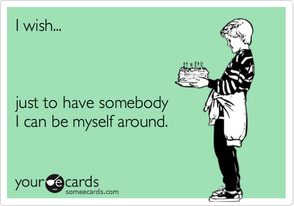 I wish...     just to have somebody I can be myself around.
