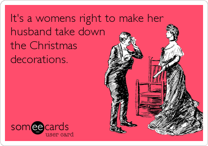 It's a womens right to make her husband take down the Christmas decorations.