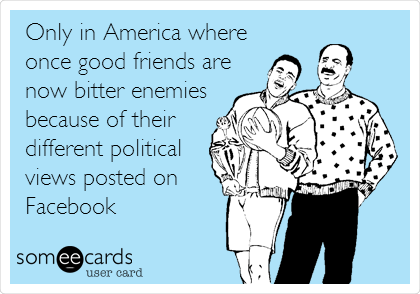 Only in America where once good friends are now bitter enemies because of their different political views posted on Facebook
