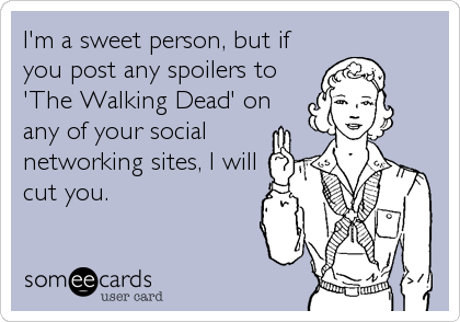 I'm a sweet person, but if you post any spoilers to 'The Walking Dead' on any of your social networking sites, I will cut you.