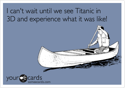 I can't wait until we see Titanic in 3D and experience what it was like!